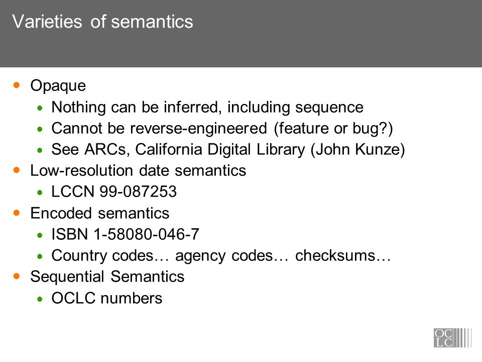 Varieties of semantics Opaque Nothing can be inferred, including sequence Cannot be reverse-engineered (feature or bug ) See ARCs, California Digital Library (John Kunze) Low-resolution date semantics LCCN 99-087253 Encoded semantics ISBN 1-58080-046-7 Country codes… agency codes… checksums… Sequential Semantics OCLC numbers