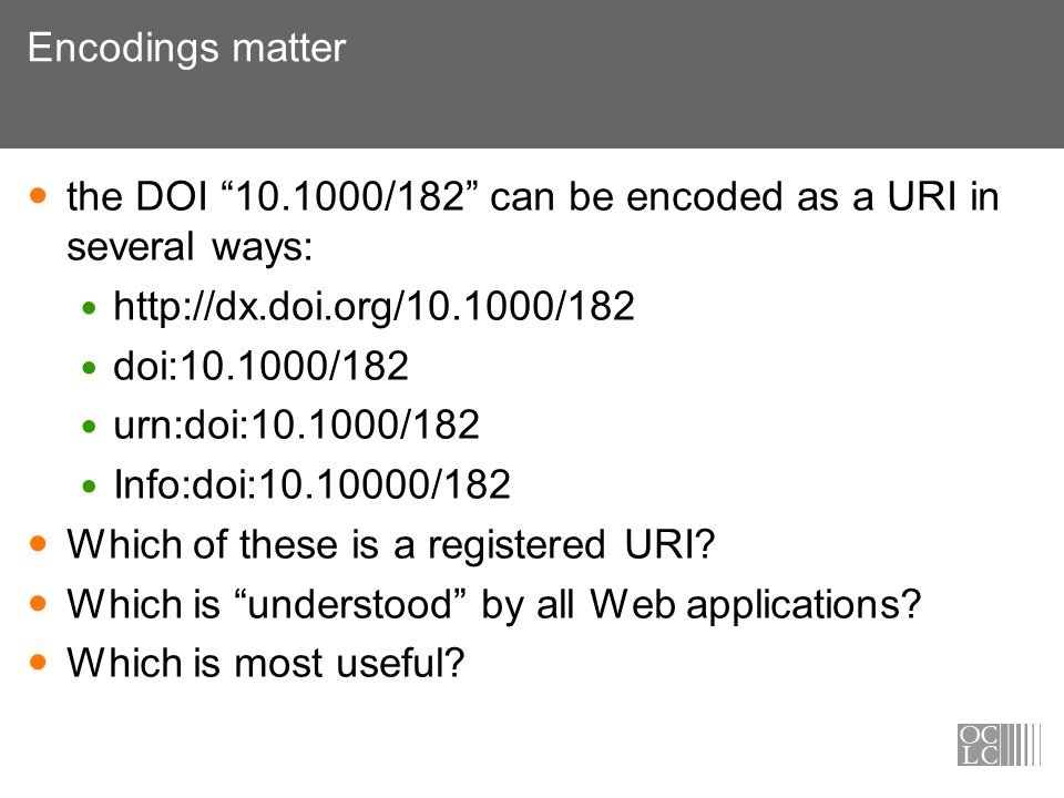 Encodings matter the DOI 10.1000/182 can be encoded as a URI in several ways: http://dx.doi.org/10.1000/182 doi:10.1000/182 urn:doi:10.1000/182 Info:doi:10.10000/182 Which of these is a registered URI.