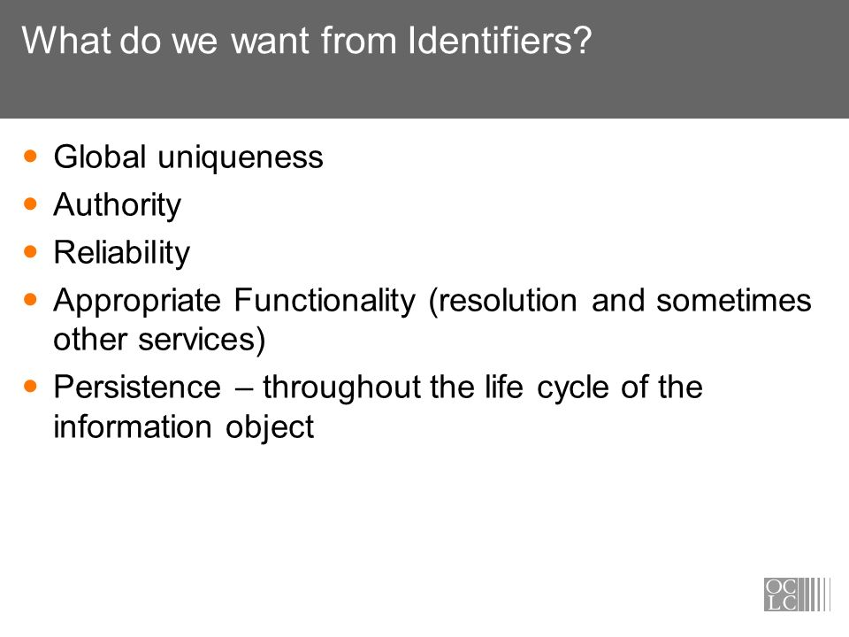 What do we want from Identifiers? Global uniqueness Authority Reliability Appropriate Functionality (resolution and sometimes other services) Persiste