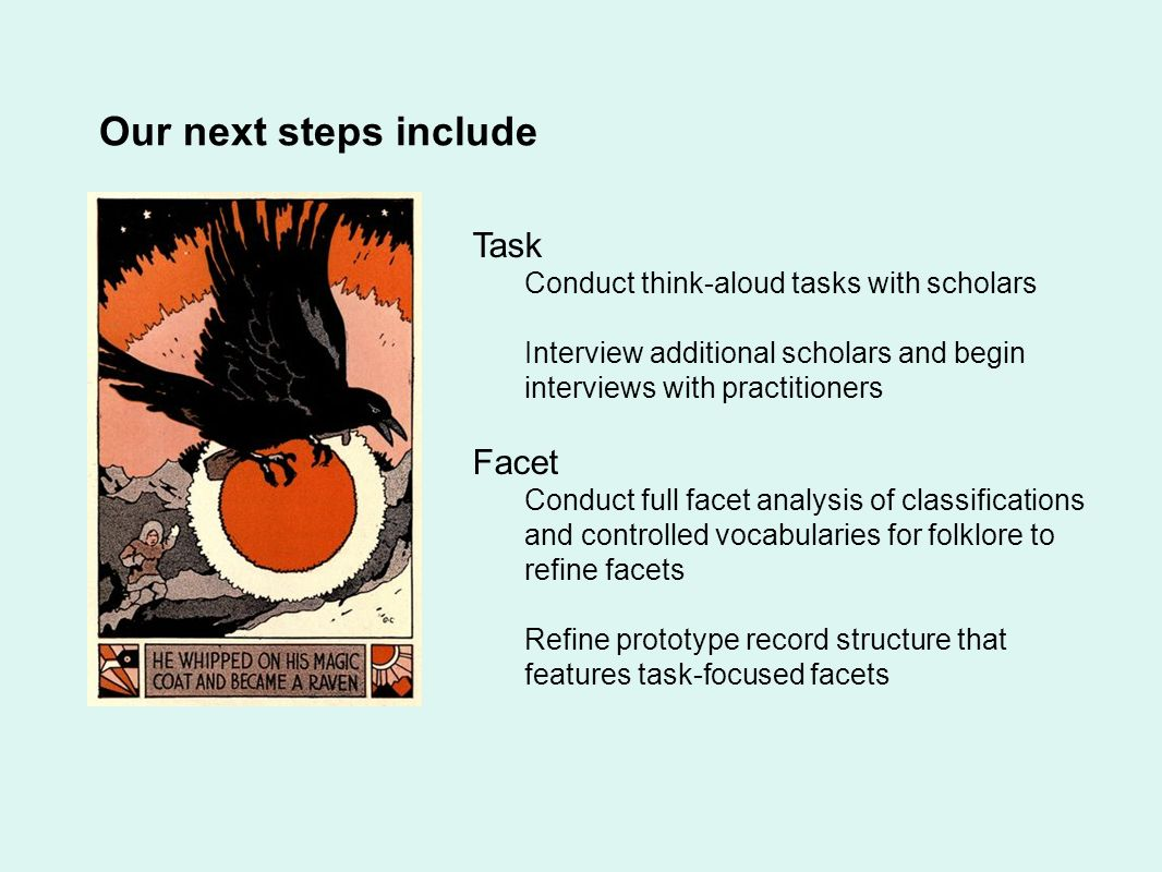 Our next steps include Task Conduct think-aloud tasks with scholars Interview additional scholars and begin interviews with practitioners Facet Conduct full facet analysis of classifications and controlled vocabularies for folklore to refine facets Refine prototype record structure that features task-focused facets