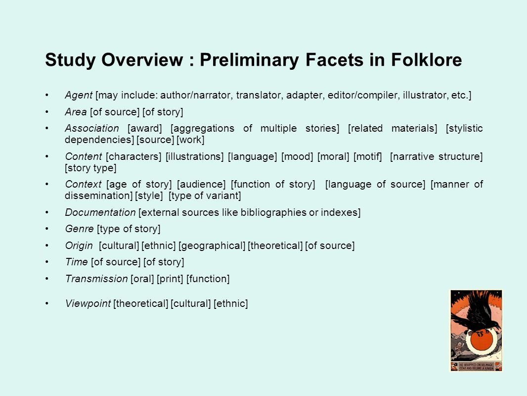 Study Overview : Preliminary Facets in Folklore Agent [may include: author/narrator, translator, adapter, editor/compiler, illustrator, etc.] Area [of source] [of story] Association [award] [aggregations of multiple stories] [related materials] [stylistic dependencies] [source] [work] Content [characters] [illustrations] [language] [mood] [moral] [motif] [narrative structure] [story type] Context [age of story] [audience] [function of story] [language of source] [manner of dissemination] [style] [type of variant] Documentation [external sources like bibliographies or indexes] Genre [type of story] Origin [cultural] [ethnic] [geographical] [theoretical] [of source] Time [of source] [of story] Transmission [oral] [print] [function] Viewpoint [theoretical] [cultural] [ethnic]