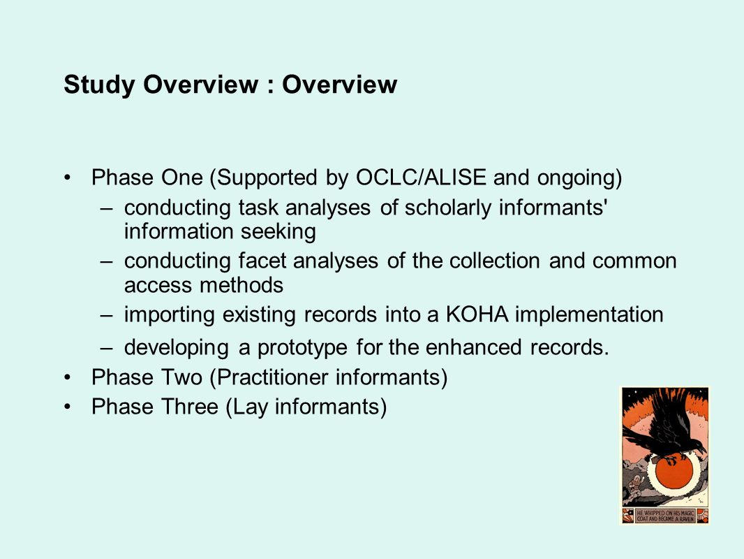 Study Overview : Overview Phase One (Supported by OCLC/ALISE and ongoing) –conducting task analyses of scholarly informants information seeking –conducting facet analyses of the collection and common access methods –importing existing records into a KOHA implementation –developing a prototype for the enhanced records.