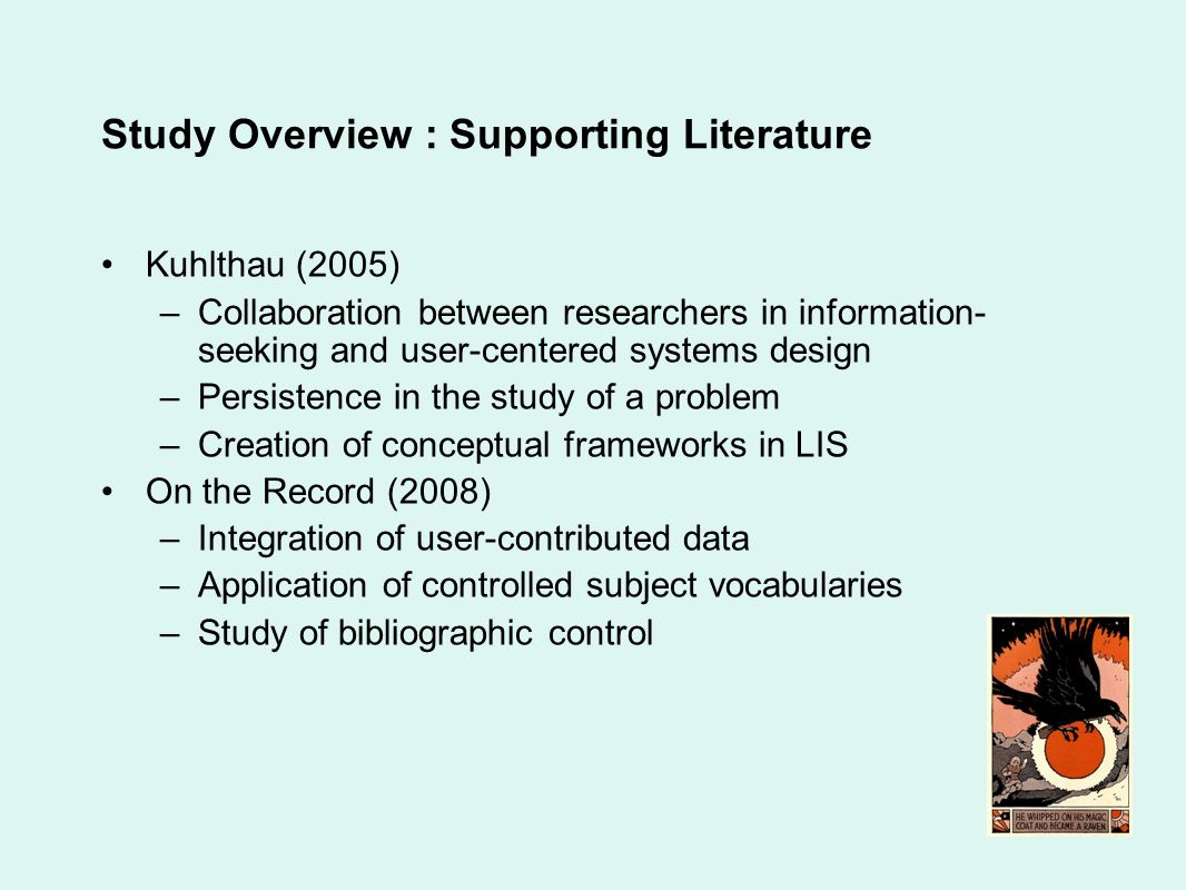 Study Overview : Supporting Literature Kuhlthau (2005) –Collaboration between researchers in information- seeking and user-centered systems design –Persistence in the study of a problem –Creation of conceptual frameworks in LIS On the Record (2008) –Integration of user-contributed data –Application of controlled subject vocabularies –Study of bibliographic control