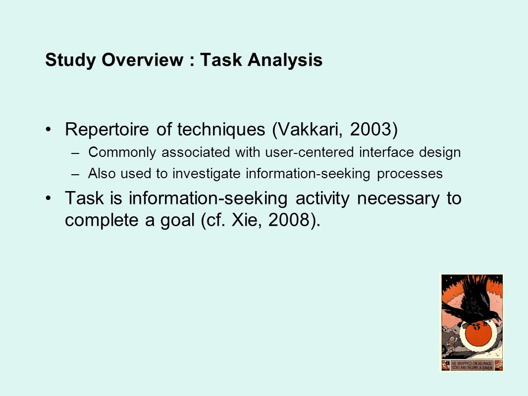 Study Overview : Task Analysis Repertoire of techniques (Vakkari, 2003) –Commonly associated with user-centered interface design –Also used to investigate information-seeking processes Task is information-seeking activity necessary to complete a goal (cf.