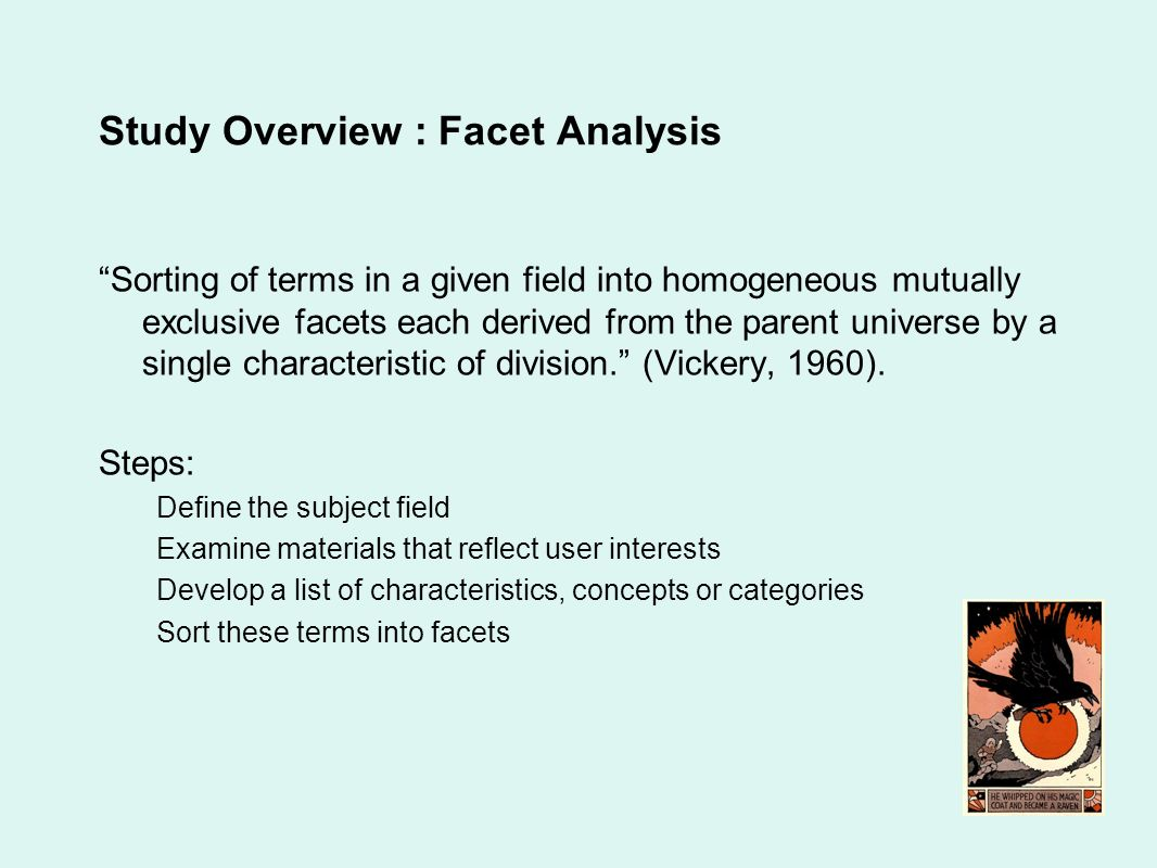 Study Overview : Facet Analysis Sorting of terms in a given field into homogeneous mutually exclusive facets each derived from the parent universe by a single characteristic of division.