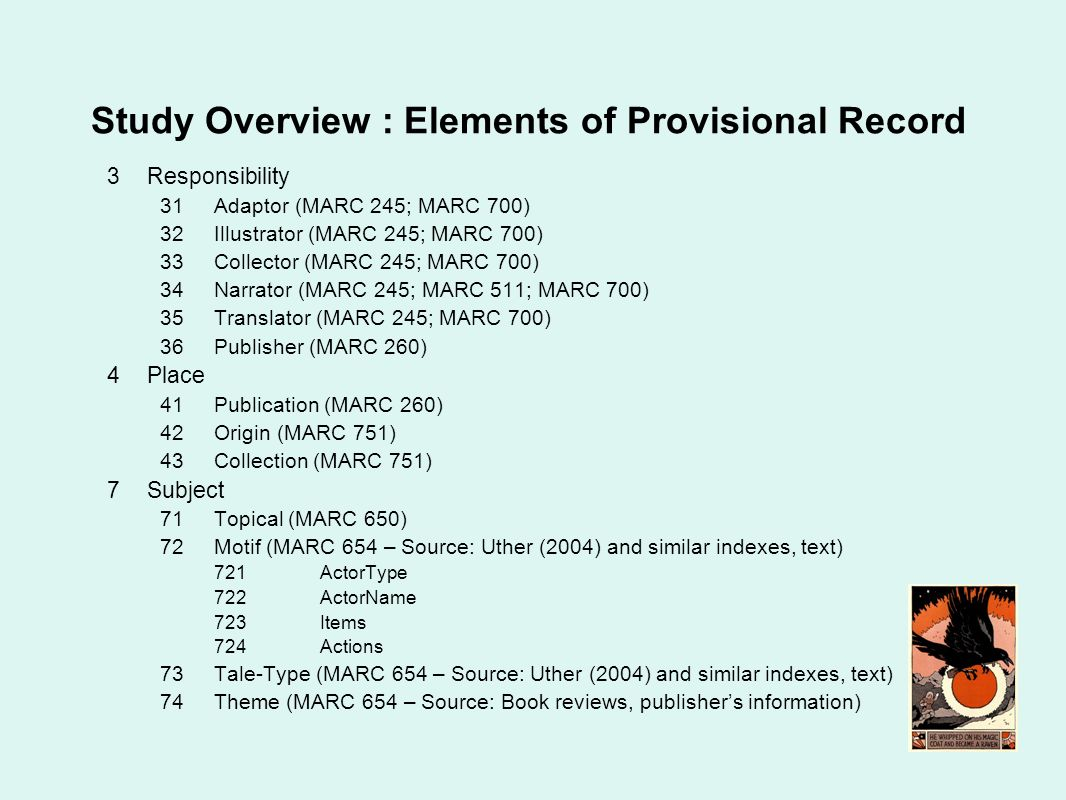 Study Overview : Elements of Provisional Record 3Responsibility 31Adaptor (MARC 245; MARC 700) 32Illustrator (MARC 245; MARC 700) 33Collector (MARC 245; MARC 700) 34Narrator (MARC 245; MARC 511; MARC 700) 35Translator (MARC 245; MARC 700) 36Publisher (MARC 260) 4Place 41Publication (MARC 260) 42Origin (MARC 751) 43Collection (MARC 751) 7Subject 71Topical (MARC 650) 72Motif (MARC 654 – Source: Uther (2004) and similar indexes, text) 721ActorType 722ActorName 723Items 724Actions 73Tale-Type (MARC 654 – Source: Uther (2004) and similar indexes, text) 74Theme (MARC 654 – Source: Book reviews, publishers information)
