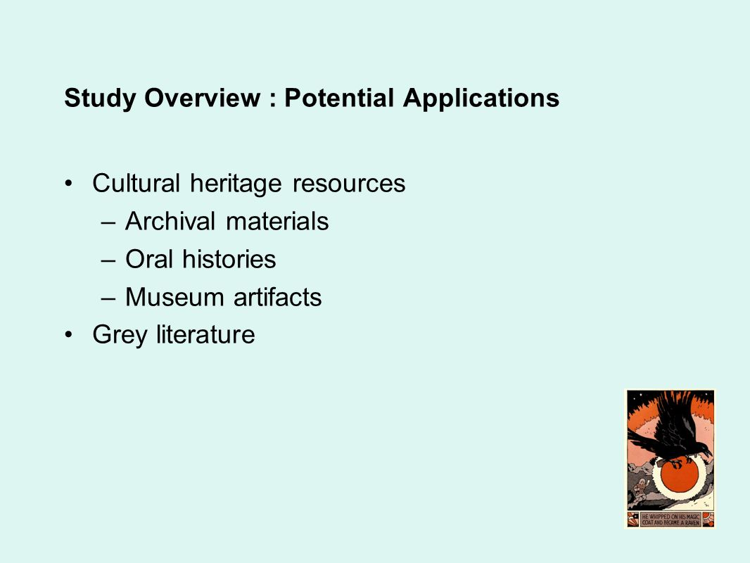 Study Overview : Potential Applications Cultural heritage resources –Archival materials –Oral histories –Museum artifacts Grey literature