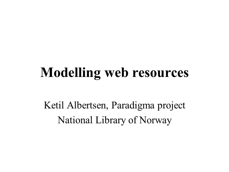 Modelling web resources Ketil Albertsen, Paradigma project National Library of Norway