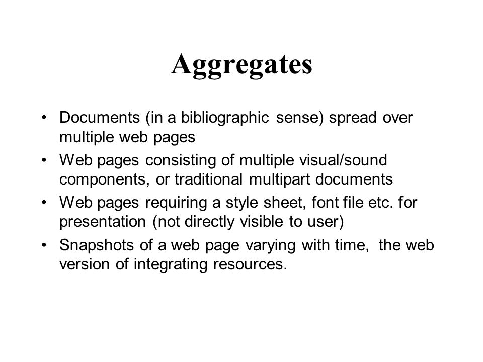 Aggregates Documents (in a bibliographic sense) spread over multiple web pages Web pages consisting of multiple visual/sound components, or traditional multipart documents Web pages requiring a style sheet, font file etc.