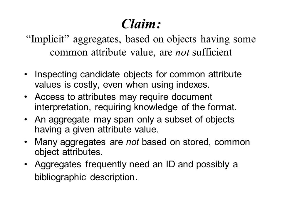 Claim: Implicit aggregates, based on objects having some common attribute value, are not sufficient Inspecting candidate objects for common attribute values is costly, even when using indexes.