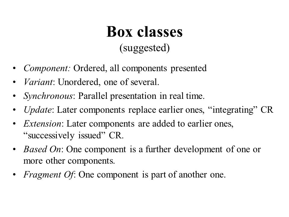 Box classes (suggested) Component: Ordered, all components presented Variant: Unordered, one of several.