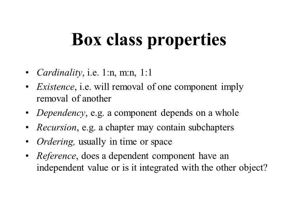 Box class properties Cardinality, i.e. 1:n, m:n, 1:1 Existence, i.e. will removal of one component imply removal of another Dependency, e.g. a compone