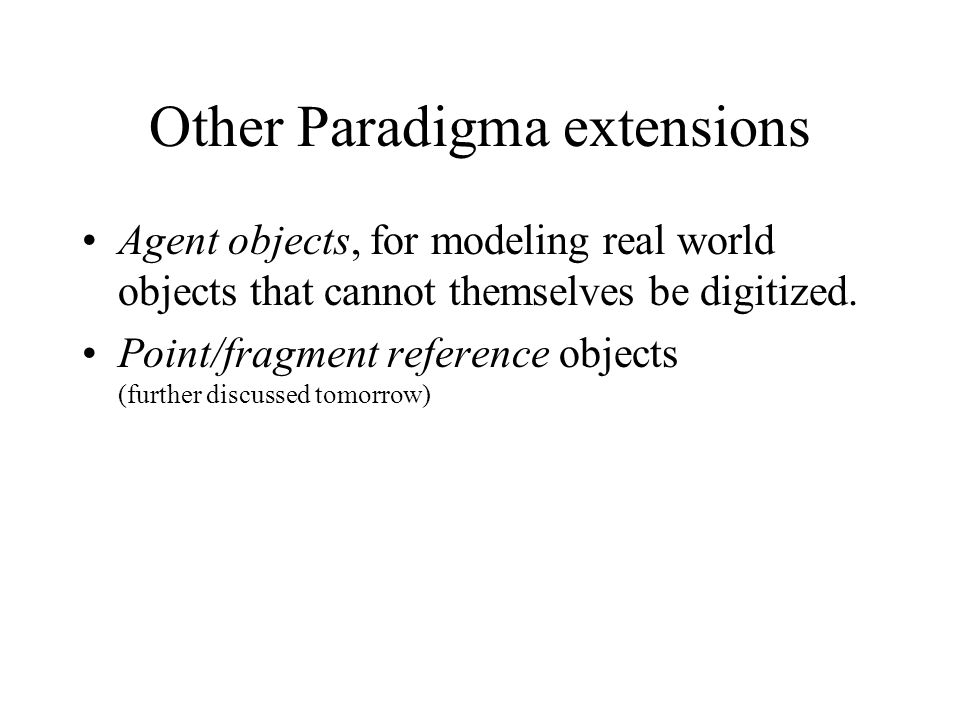 Other Paradigma extensions Agent objects, for modeling real world objects that cannot themselves be digitized. Point/fragment reference objects (furth