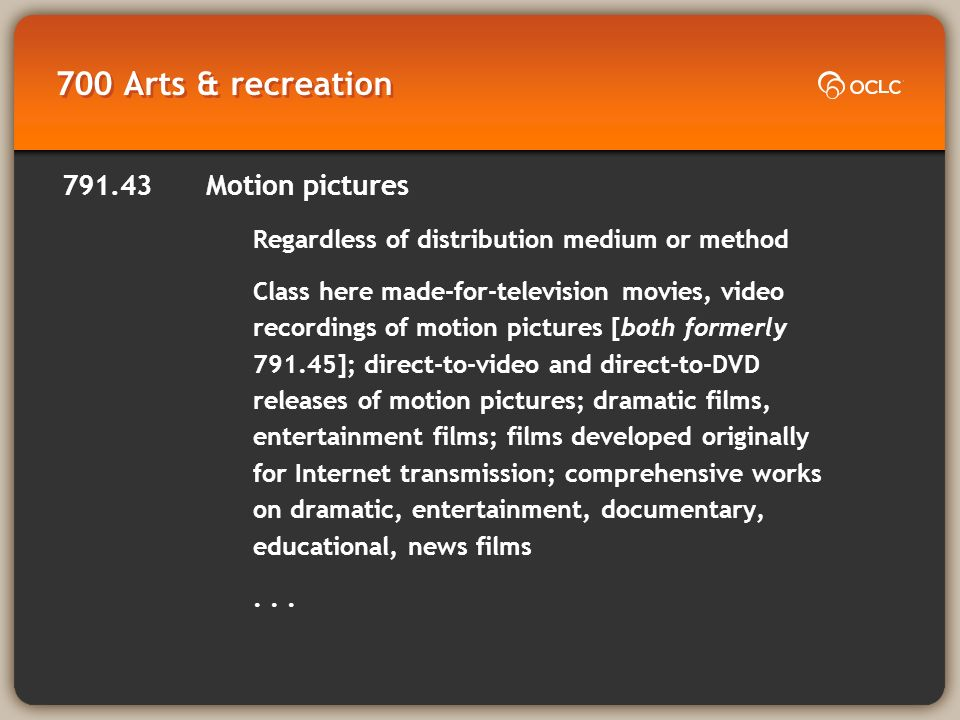 700 Arts & recreation 791.43 Motion pictures Regardless of distribution medium or method Class here made-for-television movies, video recordings of motion pictures [both formerly 791.45]; direct-to-video and direct-to-DVD releases of motion pictures; dramatic films, entertainment films; films developed originally for Internet transmission; comprehensive works on dramatic, entertainment, documentary, educational, news films...