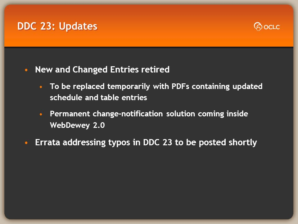 DDC 23: Updates New and Changed Entries retired To be replaced temporarily with PDFs containing updated schedule and table entries Permanent change-no