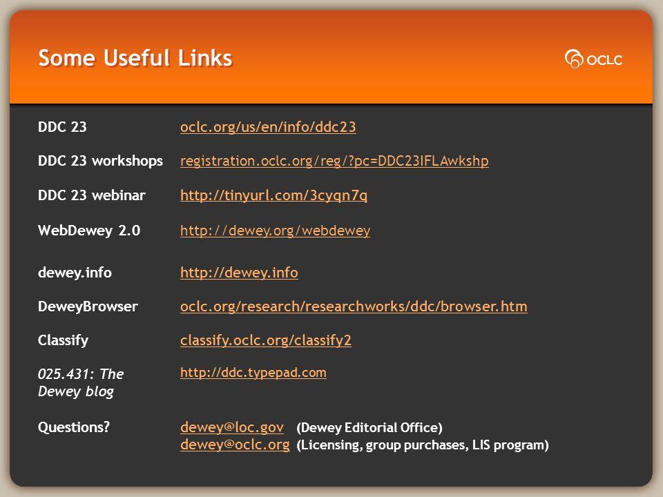 Some Useful Links DDC 23oclc.org/us/en/info/ddc23 DDC 23 workshopsregistration.oclc.org/reg/?pc=DDC23IFLAwkshp DDC 23 webinarhttp://tinyurl.com/3cyqn7q WebDewey 2.0http://dewey.org/webdewey dewey.infohttp://dewey.info DeweyBrowseroclc.org/research/researchworks/ddc/browser.htm Classifyclassify.oclc.org/classify2 025.431: The Dewey blog http://ddc.typepad.com Questions?dewey@loc.gov dewey@loc.gov (Dewey Editorial Office) dewey@oclc.org dewey@oclc.org (Licensing, group purchases, LIS program)