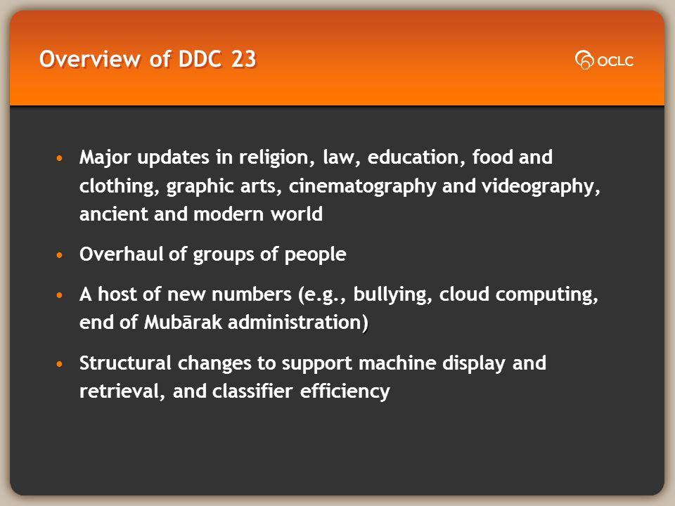 Overview of DDC 23 Major updates in religion, law, education, food and clothing, graphic arts, cinematography and videography, ancient and modern world Overhaul of groups of people )A host of new numbers (e.g., bullying, cloud computing, end of Mubārak administration) Structural changes to support machine display and retrieval, and classifier efficiency
