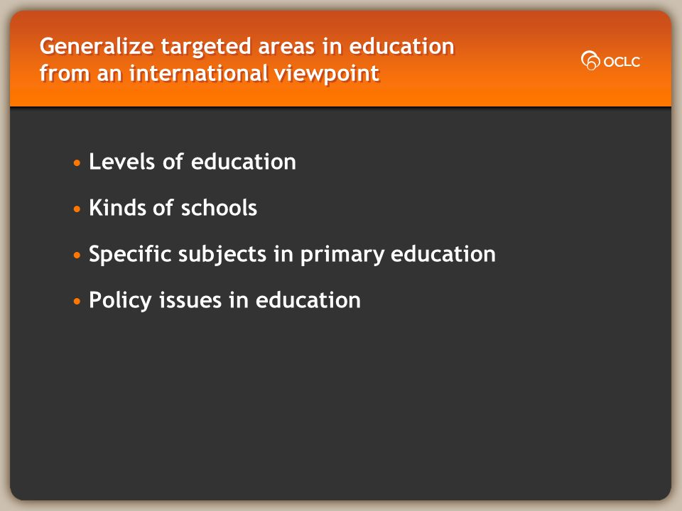 Generalize targeted areas in education from an international viewpoint Levels of education Kinds of schools Specific subjects in primary education Policy issues in education