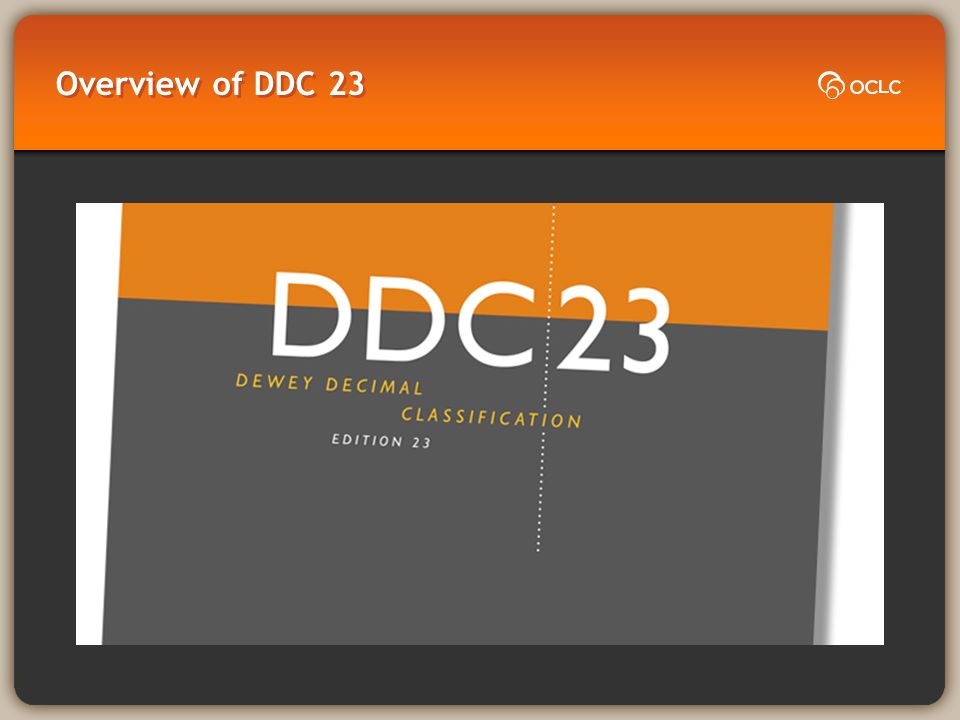 DDC 23: A few highlights Major updates in religion (Islam and Orthodox Christianity), law, education, food and clothing, graphic arts, cinematography and videography, ancient and modern world Overhaul of groups of people )A host of new numbers (e.g., bullying, cloud computing, end of Mubārak administration) Structural changes to support machine display and retrieval, and classifier efficiency
