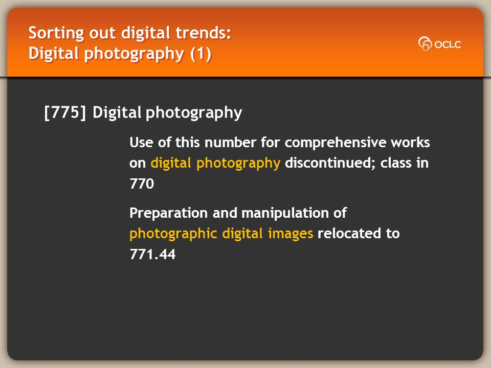 Sorting out digital trends: Digital photography (1) [775] Digital photography Use of this number for comprehensive works on digital photography discontinued; class in 770 Preparation and manipulation of photographic digital images relocated to 771.44