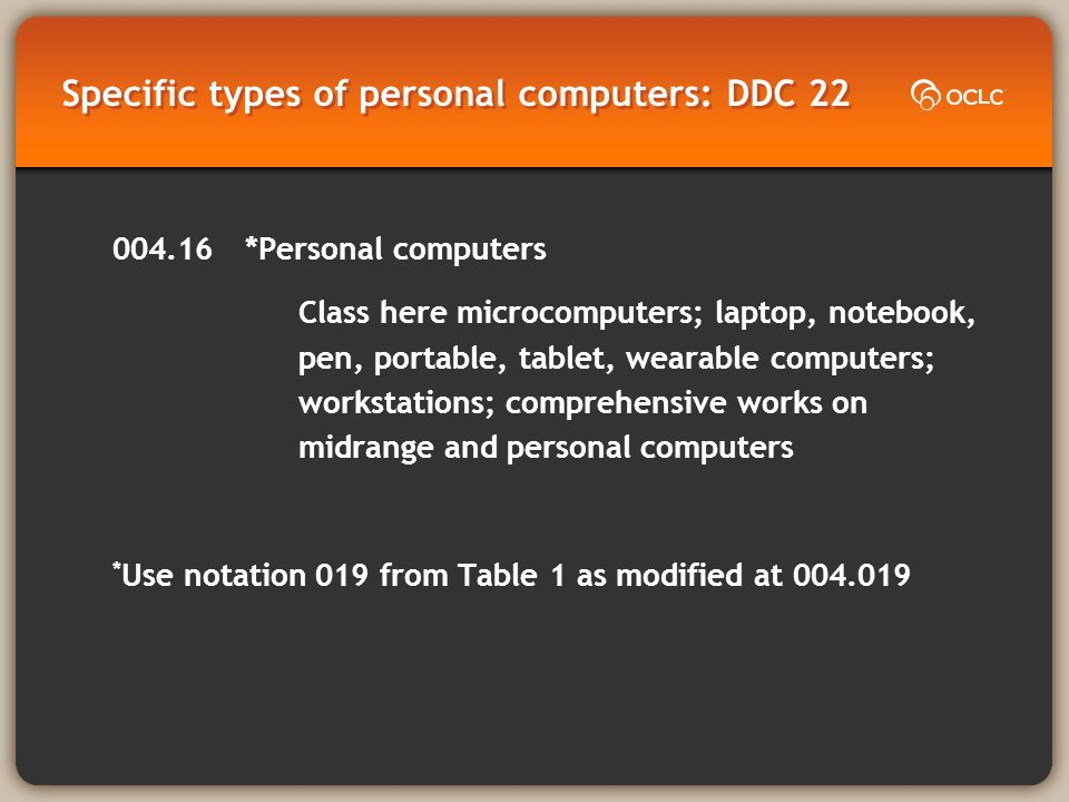 Specific types of personal computers: DDC 22 004.16*Personal computers Class here microcomputers; laptop, notebook, pen, portable, tablet, wearable computers; workstations; comprehensive works on midrange and personal computers * Use notation 019 from Table 1 as modified at 004.019