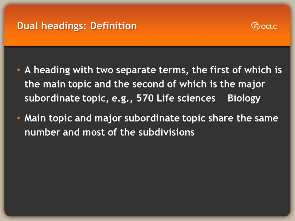 Dual headings: Definition A heading with two separate terms, the first of which is the main topic and the second of which is the major subordinate topic, e.g., 570 Life sciences Biology Main topic and major subordinate topic share the same number and most of the subdivisions