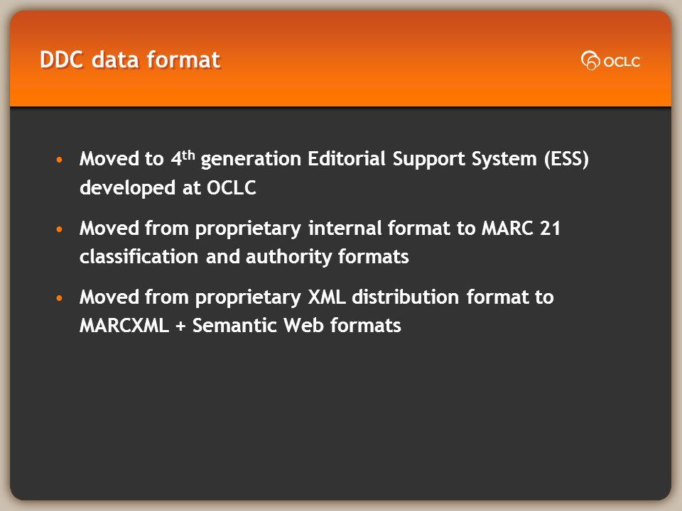 DDC data format Moved to 4 th generation Editorial Support System (ESS) developed at OCLC Moved from proprietary internal format to MARC 21 classification and authority formats Moved from proprietary XML distribution format to MARCXML + Semantic Web formats