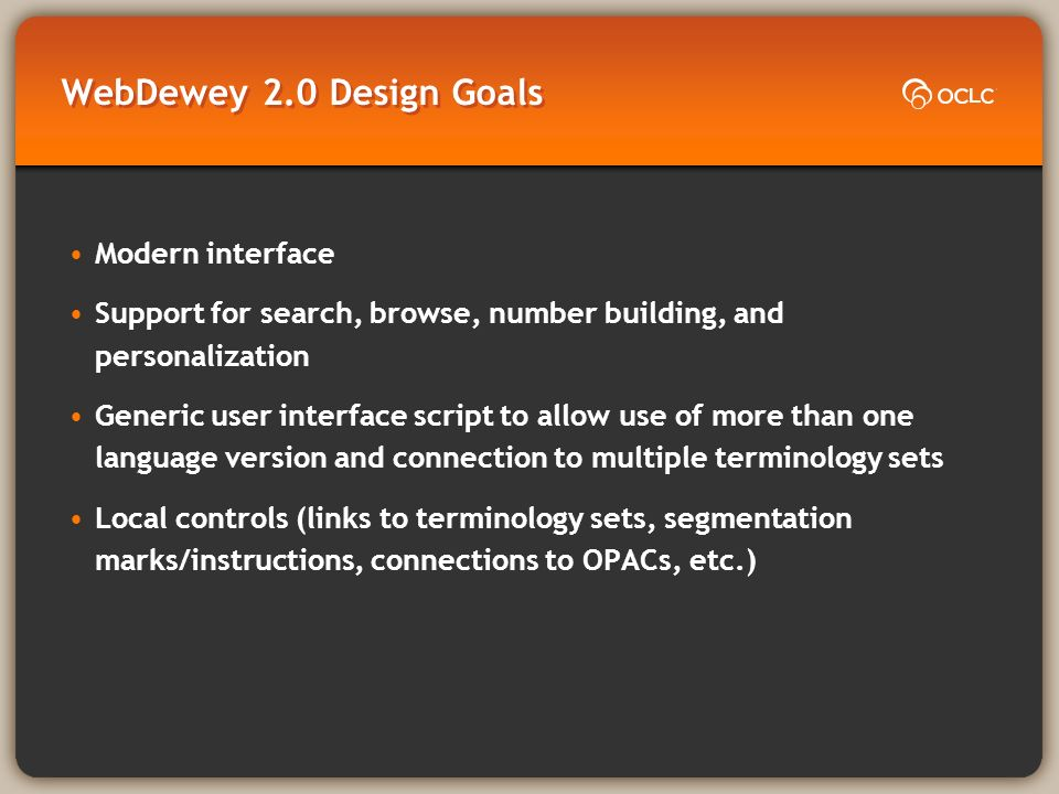 WebDewey 2.0 Design Goals Modern interface Support for search, browse, number building, and personalization Generic user interface script to allow use of more than one language version and connection to multiple terminology sets Local controls (links to terminology sets, segmentation marks/instructions, connections to OPACs, etc.)