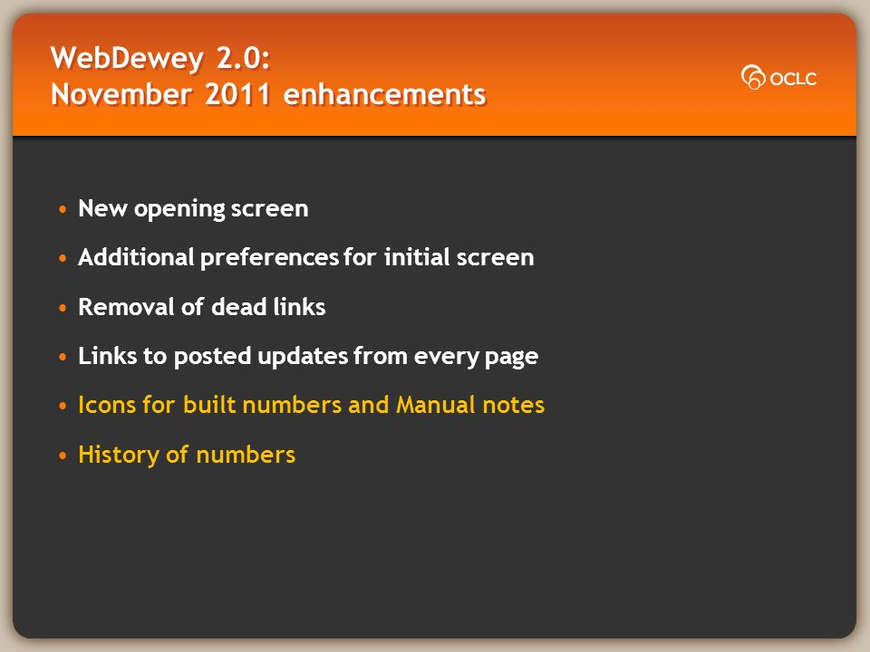 WebDewey 2.0: November 2011 enhancements New opening screen Additional preferences for initial screen Removal of dead links Links to posted updates from every page Icons for built numbers and Manual notes History of numbers