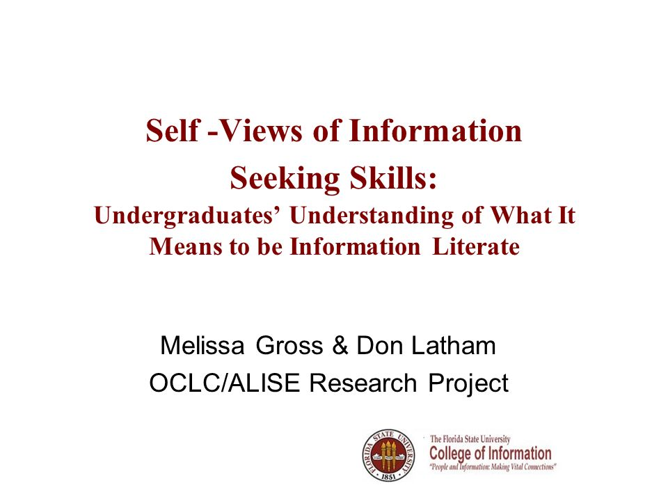 Self -Views of Information Seeking Skills: Undergraduates Understanding of What It Means to be Information Literate Melissa Gross & Don Latham OCLC/ALISE Research Project