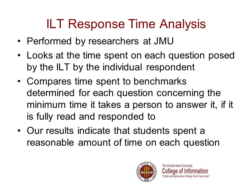 ILT Response Time Analysis Performed by researchers at JMU Looks at the time spent on each question posed by the ILT by the individual respondent Compares time spent to benchmarks determined for each question concerning the minimum time it takes a person to answer it, if it is fully read and responded to Our results indicate that students spent a reasonable amount of time on each question