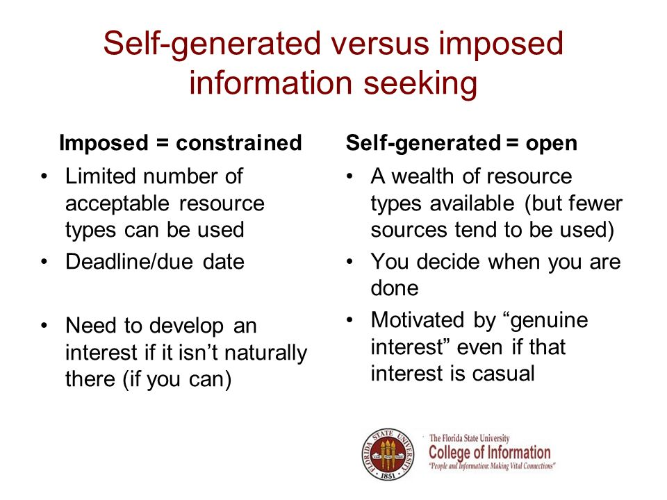 Self-generated versus imposed information seeking Imposed = constrained Limited number of acceptable resource types can be used Deadline/due date Need to develop an interest if it isnt naturally there (if you can) Self-generated = open A wealth of resource types available (but fewer sources tend to be used) You decide when you are done Motivated by genuine interest even if that interest is casual
