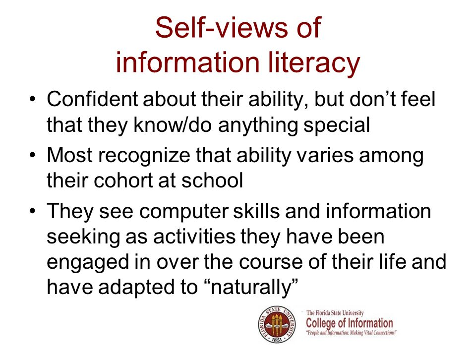 Self-views of information literacy Confident about their ability, but dont feel that they know/do anything special Most recognize that ability varies among their cohort at school They see computer skills and information seeking as activities they have been engaged in over the course of their life and have adapted to naturally