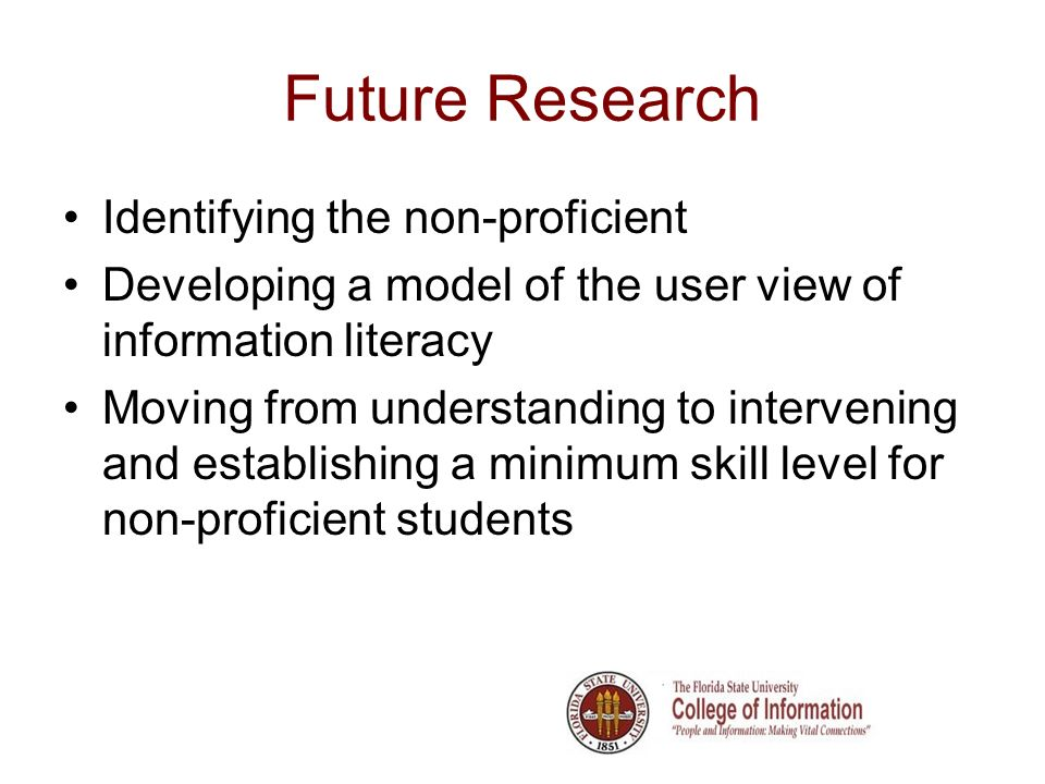 Future Research Identifying the non-proficient Developing a model of the user view of information literacy Moving from understanding to intervening and establishing a minimum skill level for non-proficient students