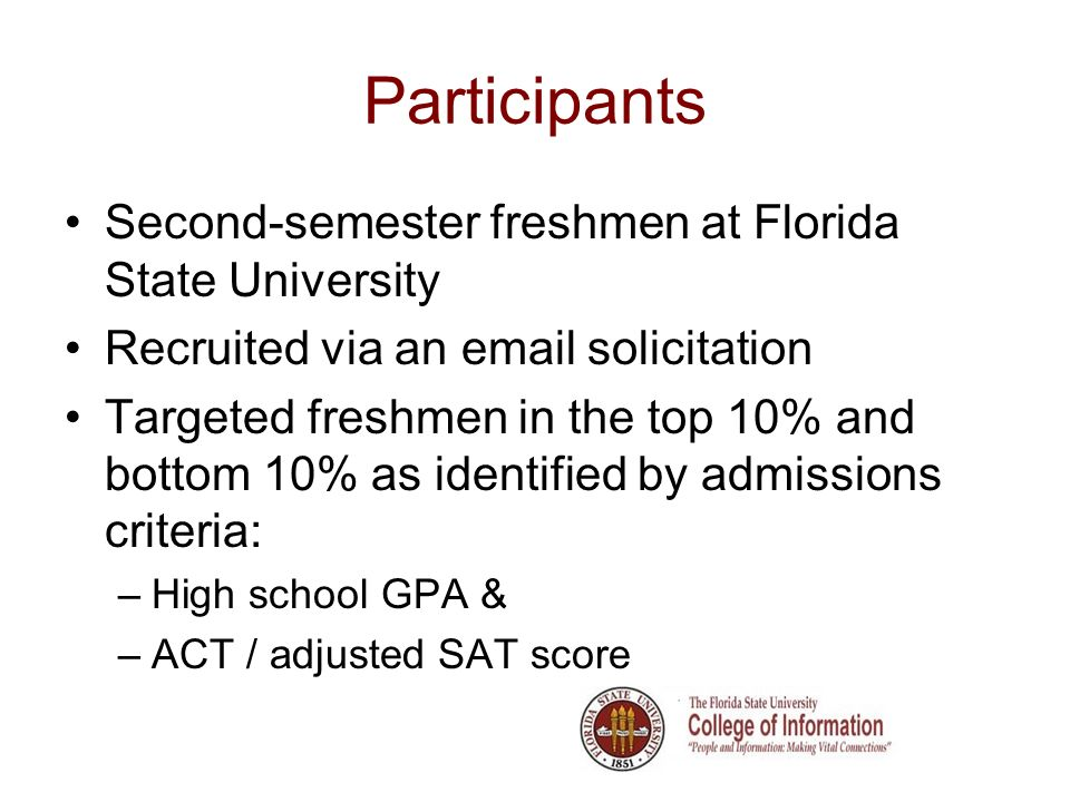 Participants Second-semester freshmen at Florida State University Recruited via an email solicitation Targeted freshmen in the top 10% and bottom 10% as identified by admissions criteria: –High school GPA & –ACT / adjusted SAT score