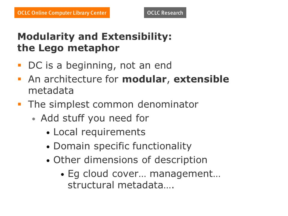 Modularity and Extensibility: the Lego metaphor DC is a beginning, not an end An architecture for modular, extensible metadata The simplest common denominator Add stuff you need for Local requirements Domain specific functionality Other dimensions of description Eg cloud cover… management… structural metadata….