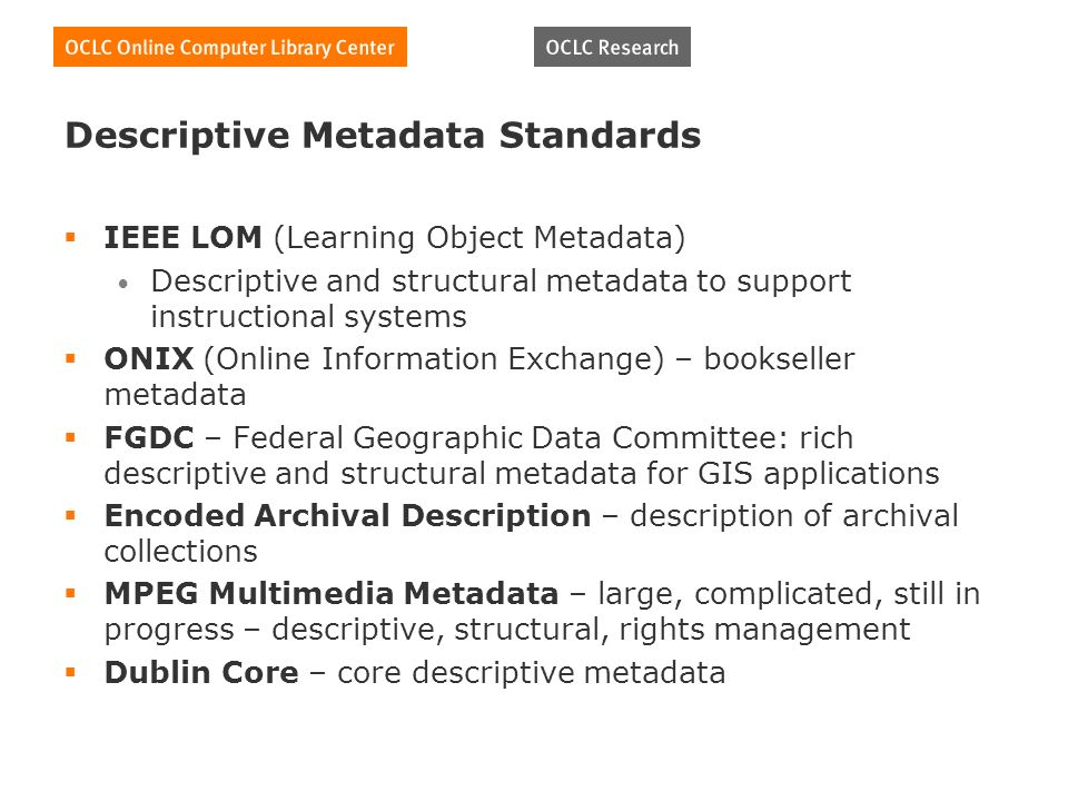 Descriptive Metadata Standards IEEE LOM (Learning Object Metadata) Descriptive and structural metadata to support instructional systems ONIX (Online Information Exchange) – bookseller metadata FGDC – Federal Geographic Data Committee: rich descriptive and structural metadata for GIS applications Encoded Archival Description – description of archival collections MPEG Multimedia Metadata – large, complicated, still in progress – descriptive, structural, rights management Dublin Core – core descriptive metadata