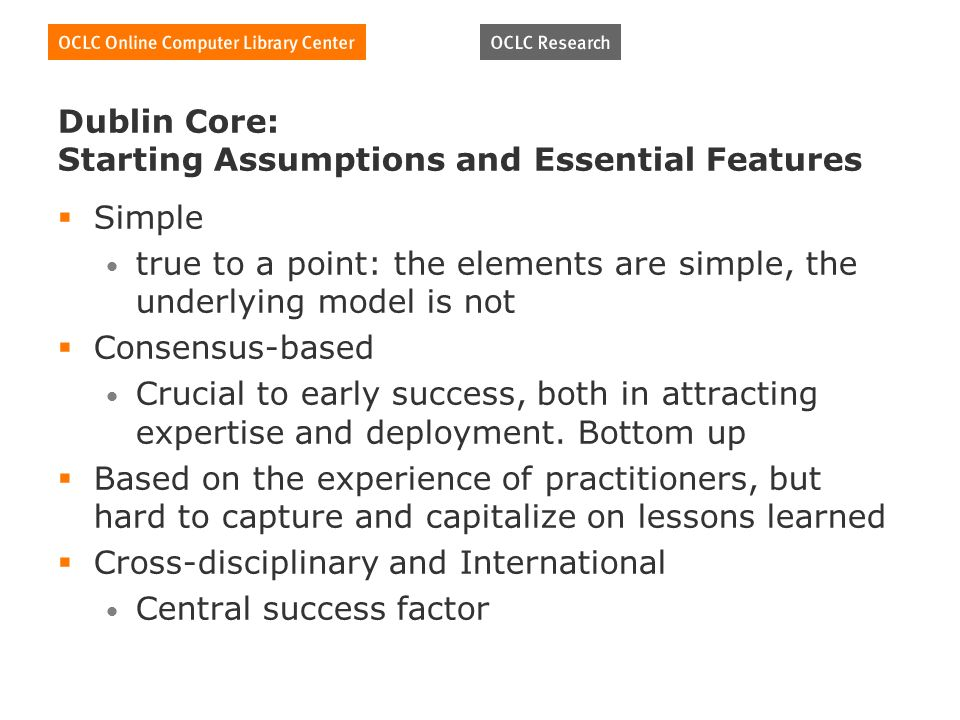 Dublin Core: Starting Assumptions and Essential Features Simple true to a point: the elements are simple, the underlying model is not Consensus-based Crucial to early success, both in attracting expertise and deployment.