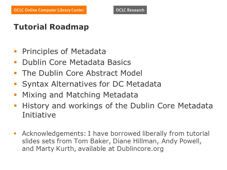 Tutorial Roadmap Principles of Metadata Dublin Core Metadata Basics The Dublin Core Abstract Model Syntax Alternatives for DC Metadata Mixing and Matching Metadata History and workings of the Dublin Core Metadata Initiative Acknowledgements: I have borrowed liberally from tutorial slides sets from Tom Baker, Diane Hillman, Andy Powell, and Marty Kurth, available at Dublincore.org