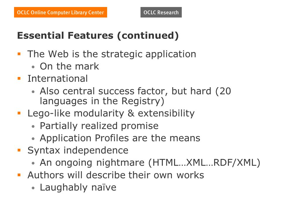 Essential Features (continued) The Web is the strategic application On the mark International Also central success factor, but hard (20 languages in the Registry) Lego-like modularity & extensibility Partially realized promise Application Profiles are the means Syntax independence An ongoing nightmare (HTML…XML…RDF/XML) Authors will describe their own works Laughably naïve