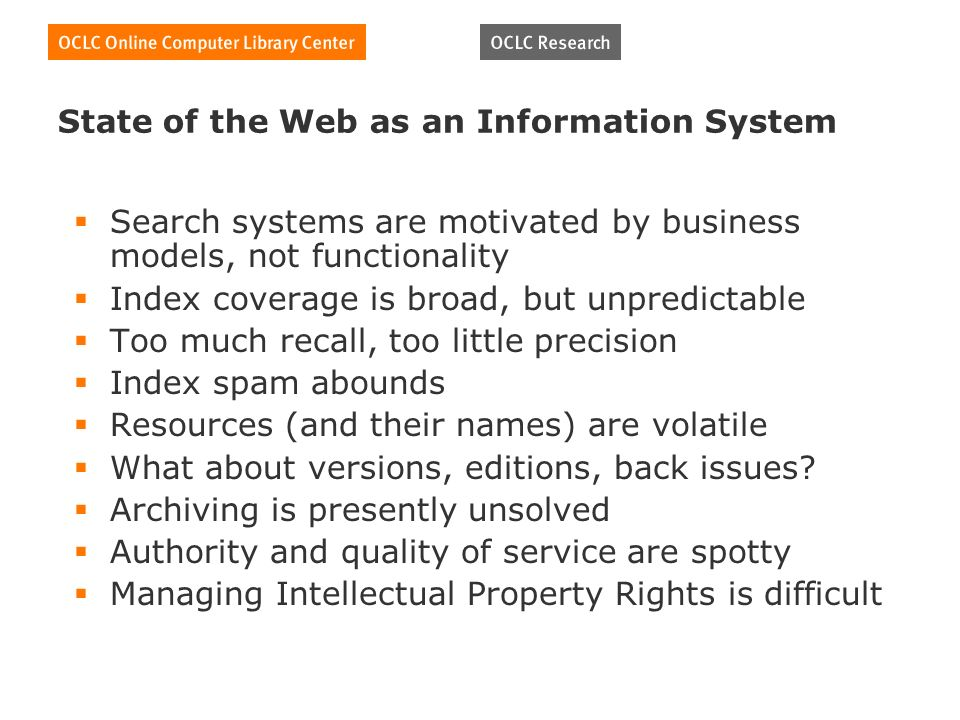State of the Web as an Information System Search systems are motivated by business models, not functionality Index coverage is broad, but unpredictable Too much recall, too little precision Index spam abounds Resources (and their names) are volatile What about versions, editions, back issues.