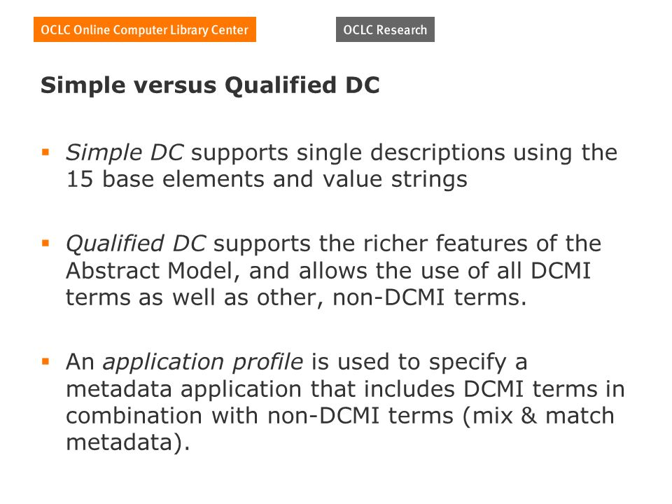 Simple versus Qualified DC Simple DC supports single descriptions using the 15 base elements and value strings Qualified DC supports the richer features of the Abstract Model, and allows the use of all DCMI terms as well as other, non-DCMI terms.