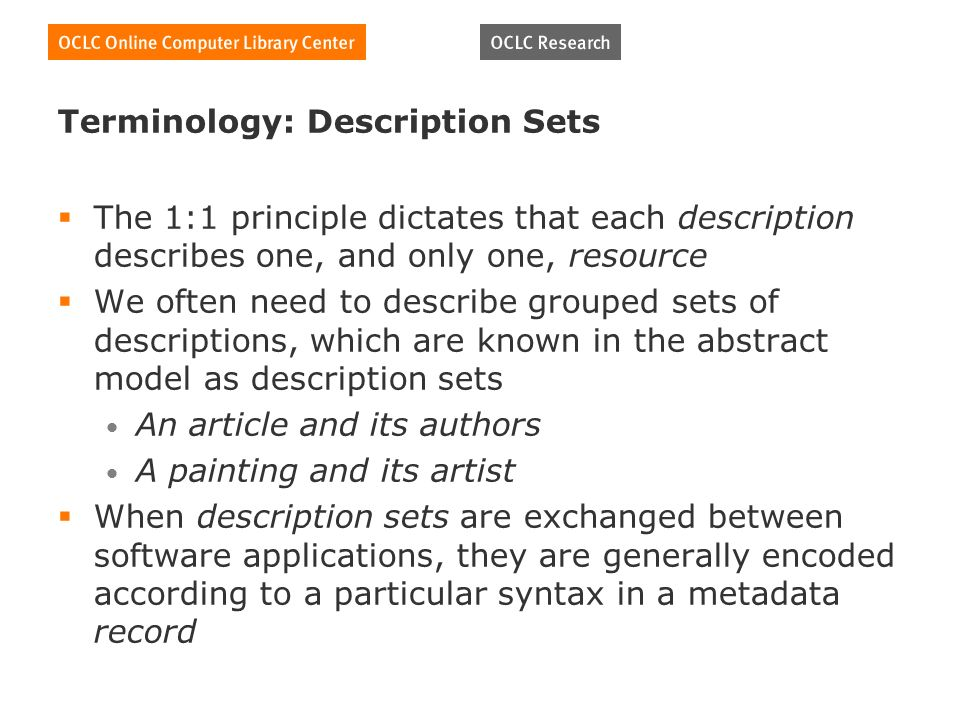 Terminology: Description Sets The 1:1 principle dictates that each description describes one, and only one, resource We often need to describe grouped sets of descriptions, which are known in the abstract model as description sets An article and its authors A painting and its artist When description sets are exchanged between software applications, they are generally encoded according to a particular syntax in a metadata record