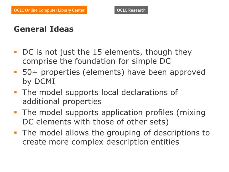 General Ideas DC is not just the 15 elements, though they comprise the foundation for simple DC 50+ properties (elements) have been approved by DCMI The model supports local declarations of additional properties The model supports application profiles (mixing DC elements with those of other sets) The model allows the grouping of descriptions to create more complex description entities