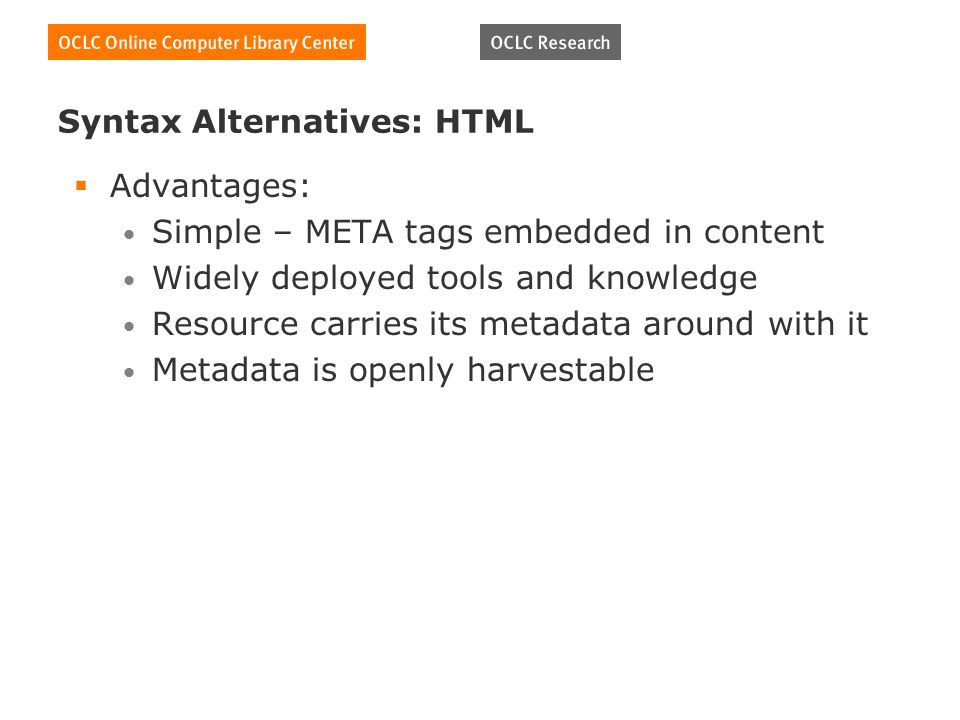 Syntax Alternatives: HTML Advantages: Simple – META tags embedded in content Widely deployed tools and knowledge Resource carries its metadata around with it Metadata is openly harvestable