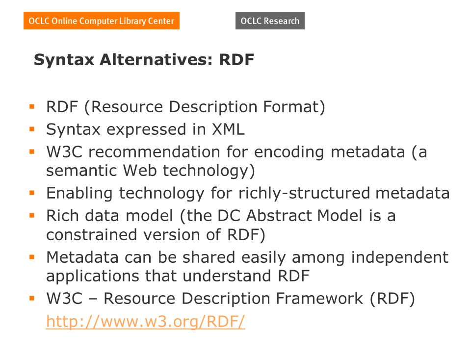 Syntax Alternatives: RDF RDF (Resource Description Format) Syntax expressed in XML W3C recommendation for encoding metadata (a semantic Web technology) Enabling technology for richly-structured metadata Rich data model (the DC Abstract Model is a constrained version of RDF) Metadata can be shared easily among independent applications that understand RDF W3C – Resource Description Framework (RDF)