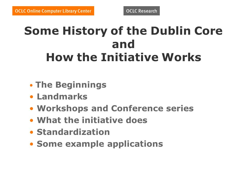 Some History of the Dublin Core and How the Initiative Works The Beginnings Landmarks Workshops and Conference series What the initiative does Standardization Some example applications