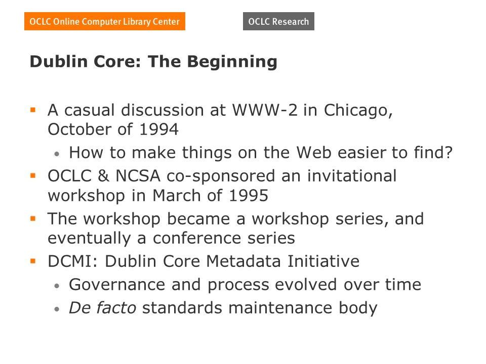 Dublin Core: The Beginning A casual discussion at WWW-2 in Chicago, October of 1994 How to make things on the Web easier to find.