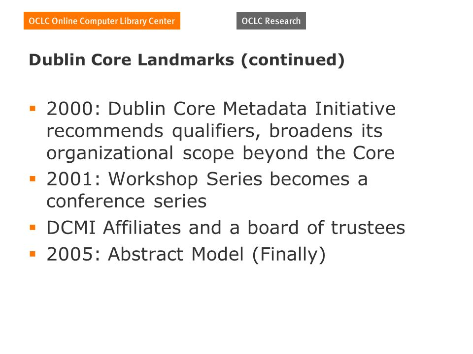 Dublin Core Landmarks (continued) 2000: Dublin Core Metadata Initiative recommends qualifiers, broadens its organizational scope beyond the Core 2001: Workshop Series becomes a conference series DCMI Affiliates and a board of trustees 2005: Abstract Model (Finally)