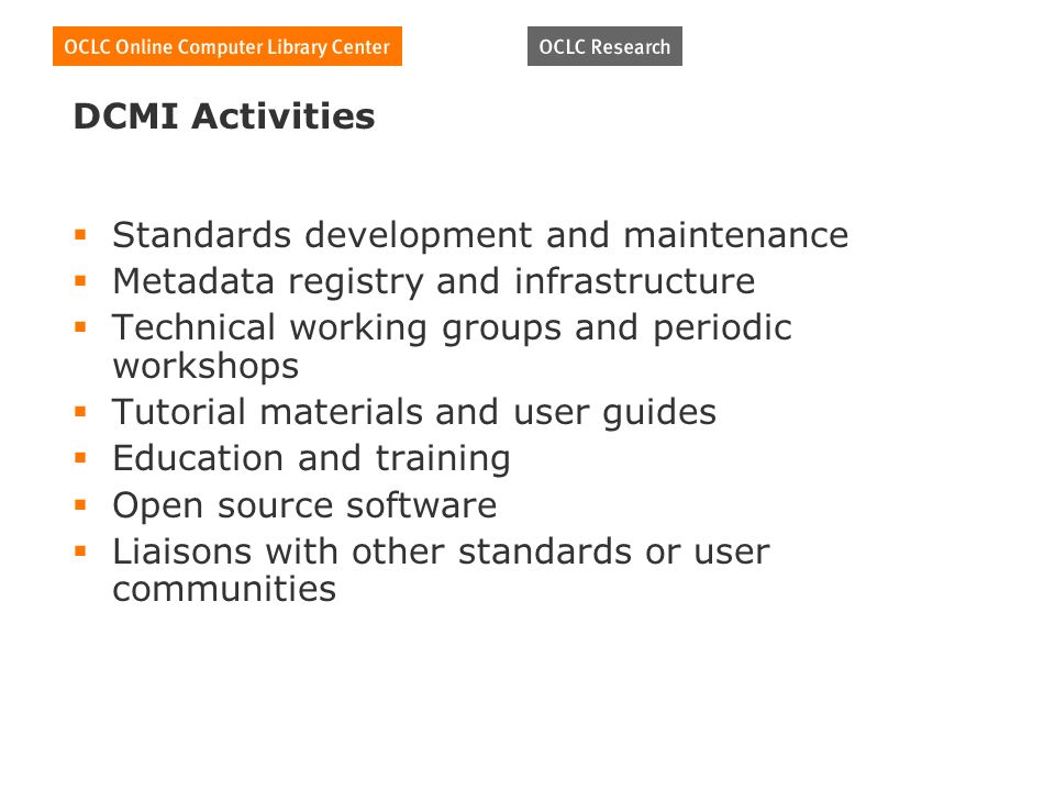 DCMI Activities Standards development and maintenance Metadata registry and infrastructure Technical working groups and periodic workshops Tutorial materials and user guides Education and training Open source software Liaisons with other standards or user communities